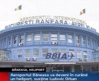 Aeroportul Băneasa va deveni heliport, susţine Ludovic Orban