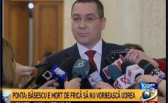 Ponta about Băsescu: He is scared to death. Whatever Mrs.Udrea might say so he would end up in jail too?